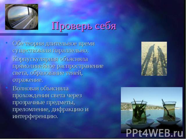 Обе теории длительное время существовали параллельно. Обе теории длительное время существовали параллельно. Корпускулярная объясняла прямолинейное распространение света, образование теней, отражение. Волновая объясняла прохождения света через прозра…