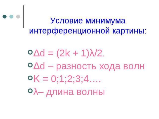 Δd=(2k+1)λ/2. Δd=(2k+1)λ/2. Δd – разность хода волн K = 0;1;2;3;4…. λ– длина волны
