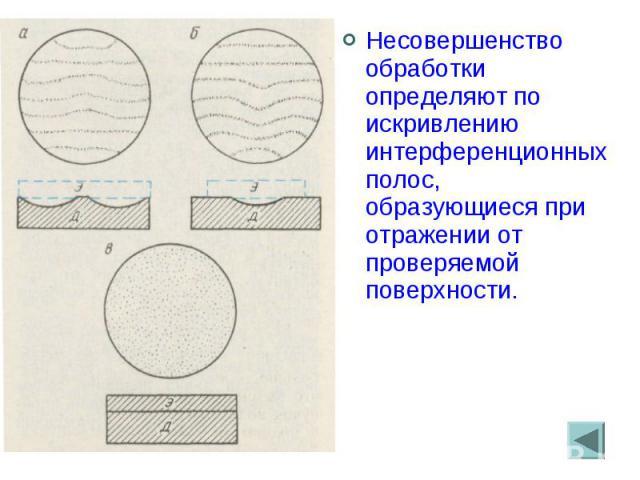 Несовершенство обработки определяют по искривлению интерференционных полос, образующиеся при отражении от проверяемой поверхности. Несовершенство обработки определяют по искривлению интерференционных полос, образующиеся при отражении от проверяемой …
