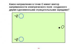 Какое направление в точке O имеет вектор напряженности электрического поля созда