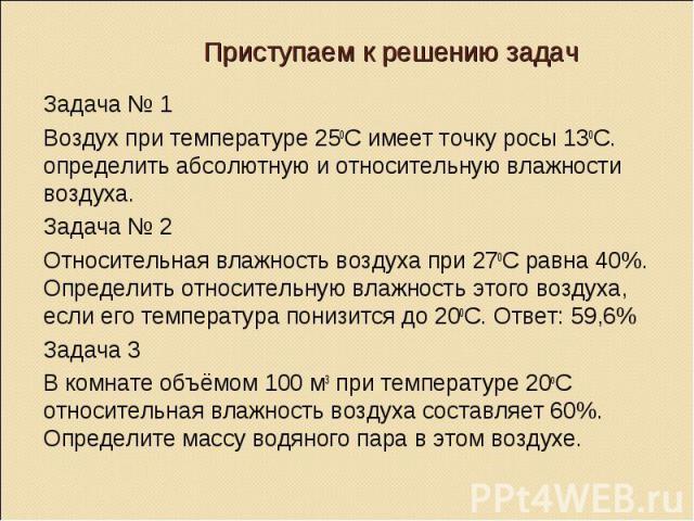 Задача № 1 Задача № 1 Воздух при температуре 250С имеет точку росы 130С. определить абсолютную и относительную влажности воздуха. Задача № 2 Относительная влажность воздуха при 270С равна 40%. Определить относительную влажность этого воздуха, если е…