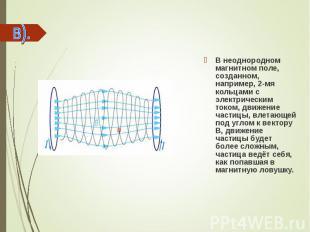 В неоднородном магнитном поле, созданном, например, 2-мя кольцами с электрически