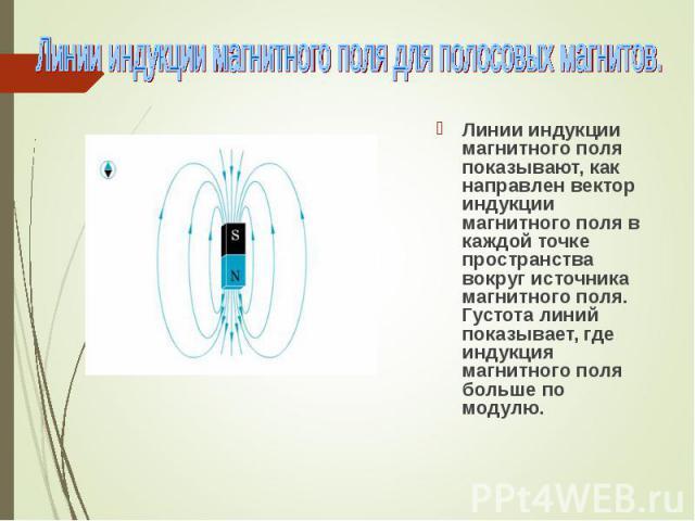 Линии индукции магнитного поля показывают, как направлен вектор индукции магнитного поля в каждой точке пространства вокруг источника магнитного поля. Густота линий показывает, где индукция магнитного поля больше по модулю. Линии индукции магнитного…