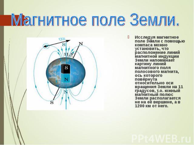Исследуя магнитное поле Земли с помощью компаса можно установить, что расположение линий магнитной индукции Земли напоминает картину линий магнитного поля полосового магнита, ось которого повёрнута относительно оси вращения Земли на 11 градусов, т.о…