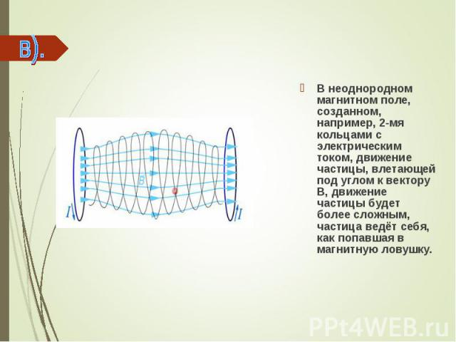 В неоднородном магнитном поле, созданном, например, 2-мя кольцами с электрическим током, движение частицы, влетающей под углом к вектору В, движение частицы будет более сложным, частица ведёт себя, как попавшая в магнитную ловушку. В неоднородном ма…