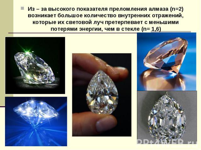 Из – за высокого показателя преломления алмаза (n=2) возникает большое количество внутренних отражений, которые их световой луч претерпевает с меньшими потерями энергии, чем в стекле (n= 1,6) Из – за высокого показателя преломления алмаза (n=2) возн…