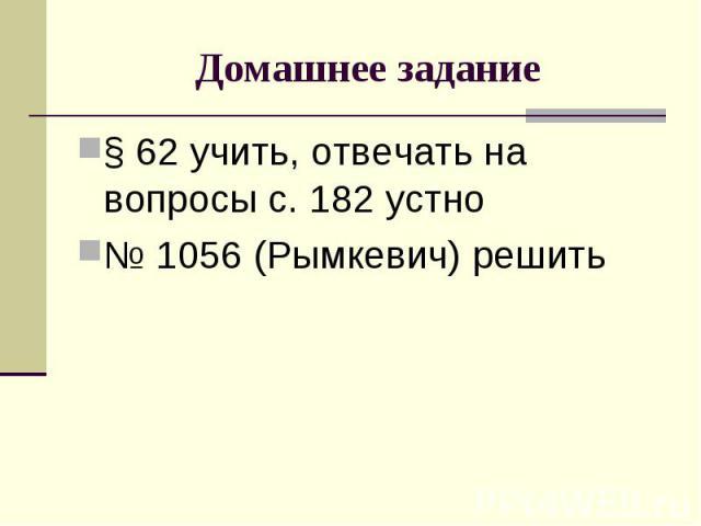 § 62 учить, отвечать на вопросы с. 182 устно § 62 учить, отвечать на вопросы с. 182 устно № 1056 (Рымкевич) решить