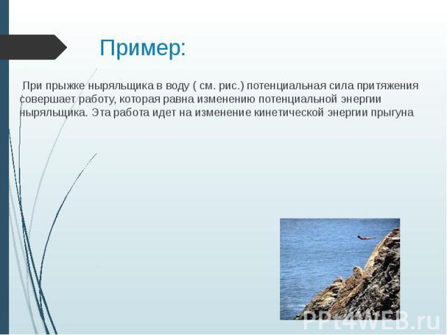 Пример: При прыжке ныряльщика в воду ( см. рис.) потенциальная сила притяжения совершает работу, которая равна изменению потенциальной энергии ныряльщика. Эта работа идет на изменение кинетической энергии прыгуна