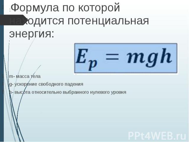 :Формула по которой находится потенциальная энергия: :Формула по которой находится потенциальная энергия: m- масса тела g- ускорение свободного падения h- высота относительно выбранного нулевого уровня