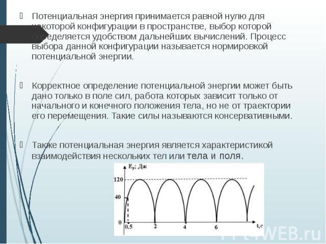 Потенциальная энергия принимается равной нулю для некоторой конфигурации в пространстве, выбор которой определяется удобством дальнейших вычислений. Процесс выбора данной конфигурации называется нормировкой потенциальной энергии. Потенциальная энерг…