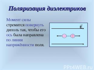 Момент силы стремится повернуть диполь так, чтобы его ось была направлена по лин