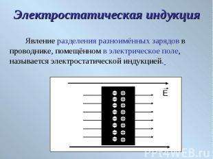 Явление разделения разноимённых зарядов в проводнике, помещённом в электрическое