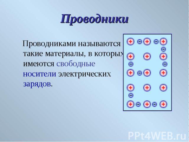 Проводниками называются такие материалы, в которых имеются свободные носители электрических зарядов. Проводниками называются такие материалы, в которых имеются свободные носители электрических зарядов.