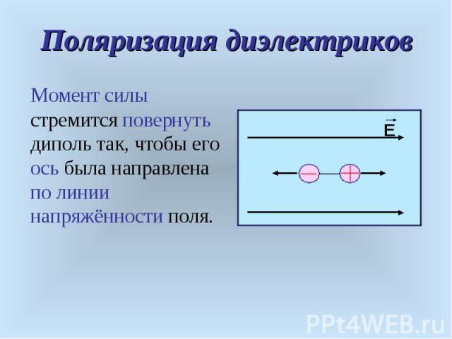 Момент силы стремится повернуть диполь так, чтобы его ось была направлена по линии напряжённости поля. Момент силы стремится повернуть диполь так, чтобы его ось была направлена по линии напряжённости поля.