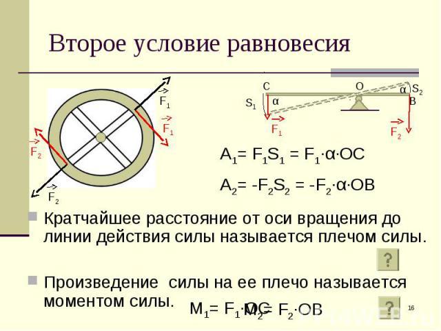 Кратчайшее расстояние от оси вращения до линии действия силы называется плечом силы. Кратчайшее расстояние от оси вращения до линии действия силы называется плечом силы. Произведение силы на ее плечо называется моментом силы.