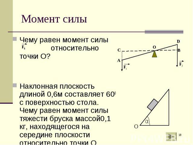 Чему равен момент силы относительно точки О? Чему равен момент силы относительно точки О? Наклонная плоскость длиной 0,6м составляет 600 с поверхностью стола. Чему равен момент силы тяжести бруска массой0,1 кг, находящегося на середине плоскости отн…