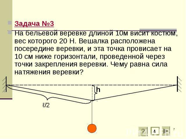 Задача №3 Задача №3 На бельевой веревке длиной 10м висит костюм, вес которого 20 Н. Вешалка расположена посередине веревки, и эта точка провисает на 10 см ниже горизонтали, проведенной через точки закрепления веревки. Чему равна сила натяжения веревки?