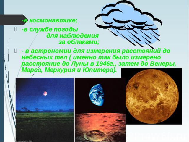 -в космонавтике; -в космонавтике; -в службе погоды для наблюдения за облаками; - в астрономии для измерения расстояний до небесных тел ( именно так было измерено расстояние до Луны в 1946г., затем до Венеры, Марса, Меркурия и Юпитера).