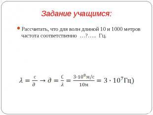 Рассчитать, что для волн длиной 10 и 1000 метров частота соответственно …?….. Гц