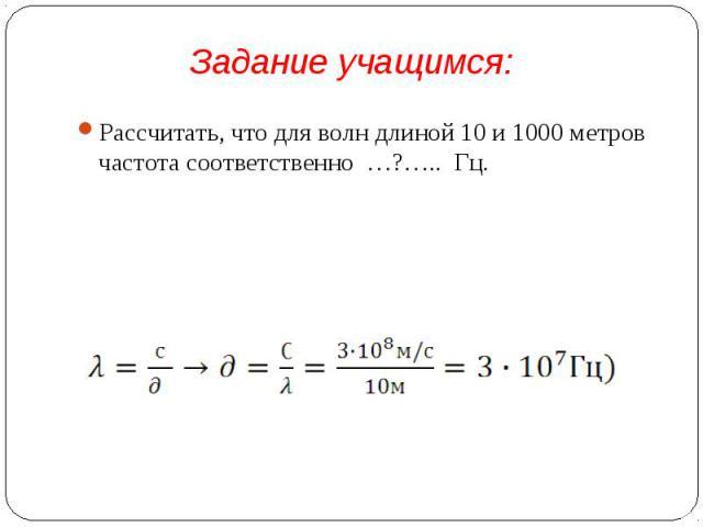 Рассчитать, что для волн длиной 10 и 1000 метров частота соответственно …?….. Гц. Рассчитать, что для волн длиной 10 и 1000 метров частота соответственно …?….. Гц.