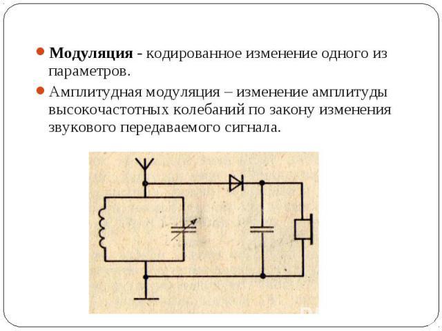 Модуляция - кодированное изменение одного из параметров. Модуляция - кодированное изменение одного из параметров. Амплитудная модуляция – изменение амплитуды высокочастотных колебаний по закону изменения звукового передаваемого сигнала.