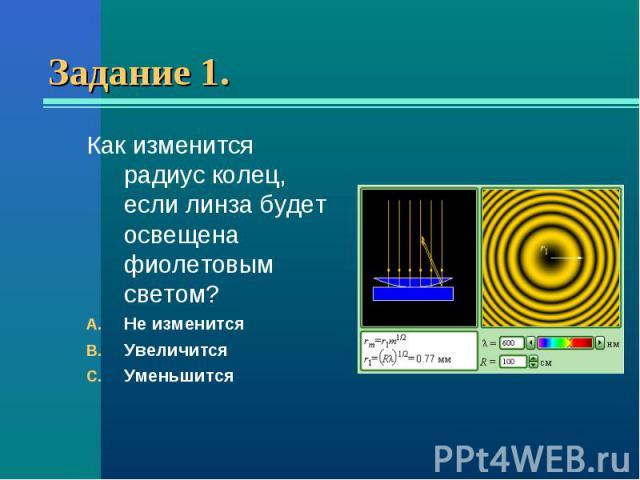 Как изменится радиус колец, если линза будет освещена фиолетовым светом? Как изменится радиус колец, если линза будет освещена фиолетовым светом? Не изменится Увеличится Уменьшится