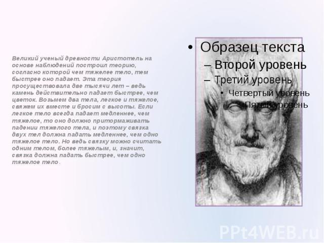Великий ученый древности Аристотель на основе наблюдений построил теорию, согласно которой чем тяжелее тело, тем быстрее оно падает. Эта теория просуществовала две тысячи лет – ведь камень действительно падает быстрее, чем цветок. Возьмем два тела, …