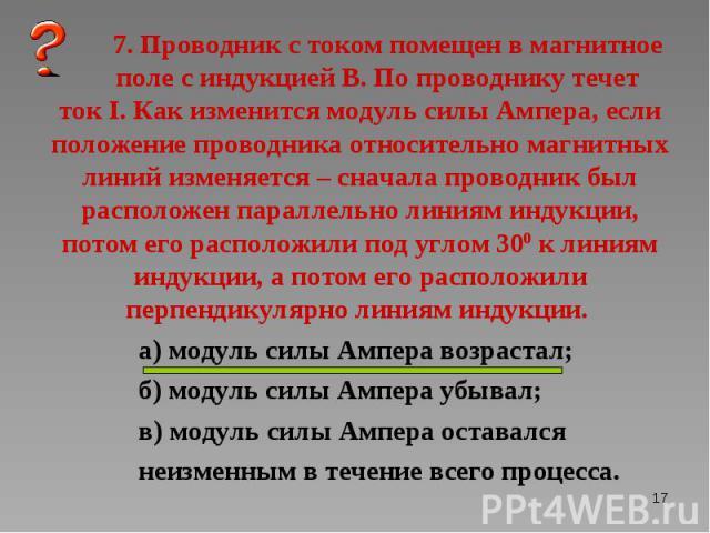 а) модуль силы Ампера возрастал; а) модуль силы Ампера возрастал; б) модуль силы Ампера убывал; в) модуль силы Ампера оставался неизменным в течение всего процесса.