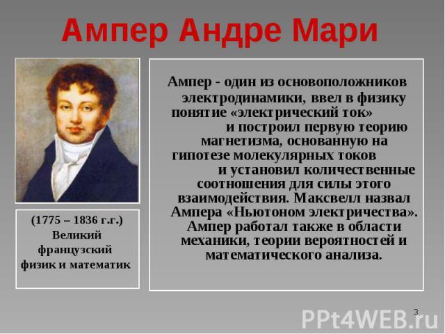 Ампер - один из основоположников электродинамики, ввел в физику понятие «электрический ток» и построил первую теорию магнетизма, основанную на гипотезе молекулярных токов и установил количественные соотношения для силы этого взаимодействия. Максвелл…