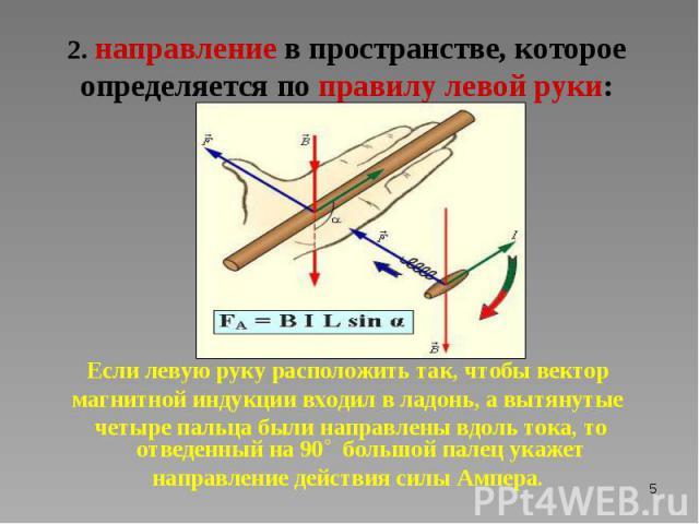 Если левую руку расположить так, чтобы вектор магнитной индукции входил в ладонь, а вытянутые четыре пальца были направлены вдоль тока, то отведенный на 90˚ большой палец укажет направление действия силы Ампера.