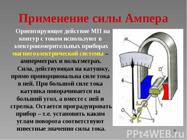 Ориентирующее действие МП на Ориентирующее действие МП на контур с током используют в электроизмерительных приборах магнитоэлектрической системы – амперметрах и вольтметрах. Сила, действующая на катушку, прямо пропорциональна силе тока в ней. При бо…