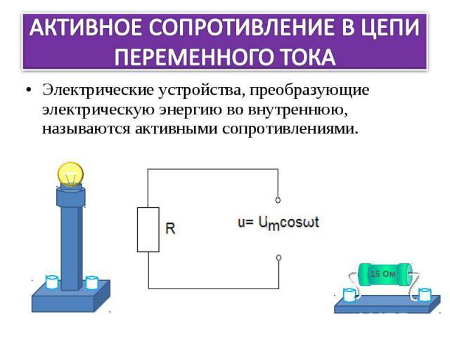 Электрические устройства, преобразующие электрическую энергию во внутреннюю, называются активными сопротивлениями. Электрические устройства, преобразующие электрическую энергию во внутреннюю, называются активными сопротивлениями.