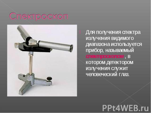 Для получения спектра излучения видимого диапазона используется прибор, называемый спектроскопом , в котором детектором излучения служит человеческий глаз. Для получения спектра излучения видимого диапазона используется прибор, называемый спектроско…