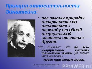 все законы природы инвариантны по отношению к переходу от одной инерциальной сис