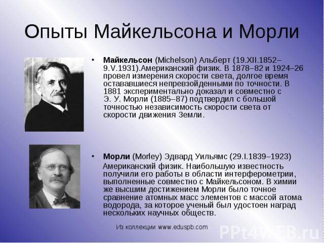 Майкельсон (Michelson) Альберт (19.XII.1852–9.V.1931).Американский физик. В 1878–82 и 1924–26 провел измерения скорости света, долгое время остававшиеся непревзойденными по точности. В 1881 экспериментально доказал и совместно с Э.У.Морл…