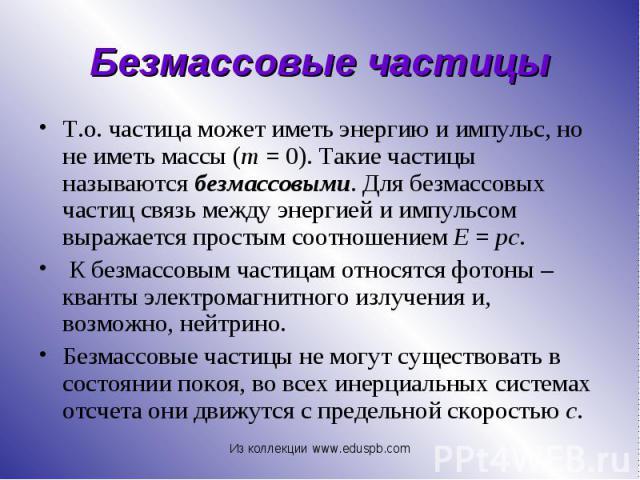Т.о. частица может иметь энергию и импульс, но не иметь массы (m=0). Такие частицы называются безмассовыми. Для безмассовых частиц связь между энергией и импульсом выражается простым соотношением Е=pc. Т.о. частица может имет…