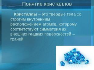 Понятие кристаллов Кристаллы– это твердые тела со строгим внутренним распо