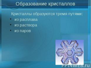 Образование кристаллов Кристаллы образуются тремя путями: из расплава из раствор