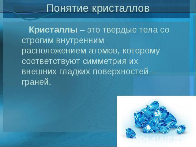 Понятие кристаллов Кристаллы– это твердые тела со строгим внутренним расположением атомов, которому соответствуют симметрия их внешних гладких поверхностей – граней.