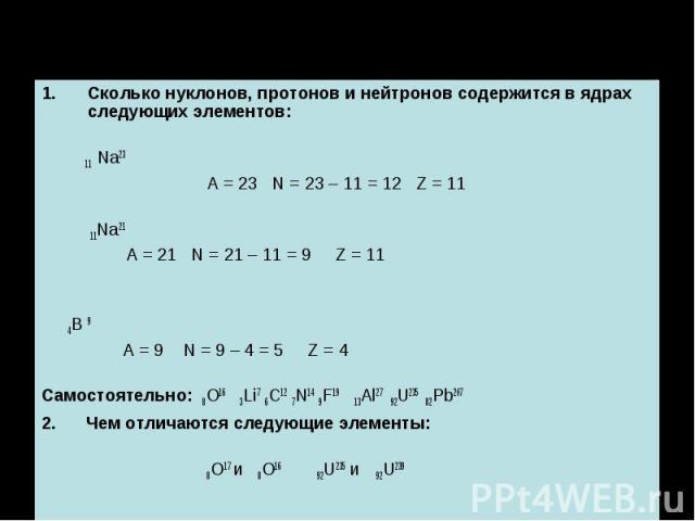 Сколько нуклонов, протонов и нейтронов содержится в ядрах следующих элементов: Сколько нуклонов, протонов и нейтронов содержится в ядрах следующих элементов: 11 Na23 A = 23 N = 23 – 11 = 12 Z = 11 11Na21 A = 21 N = 21 – 11 = 9 Z = 11 4B 9 A = 9 N = …