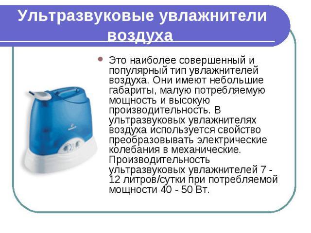 Это наиболее совершенный и популярный тип увлажнителей воздуха. Они имеют небольшие габариты, малую потребляемую мощность и высокую производительность. В ультразвуковых увлажнителях воздуха используется свойство преобразовывать электрические колебан…
