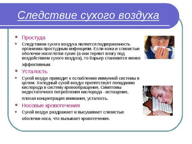 Простуда Простуда Следствием сухого воздуха является подверженность организма простудным инфекциям. Если кожа и слизистые оболочки носоглотки сухие (а они теряют влагу под воздействием сухого воздуха), то барьер становится менее эффективным. Усталос…