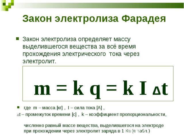 Закон электролиза определяет массу выделившегося вещества за всё время прохождения электрического тока через электролит. m = k q = k I Δt Закон электролиза определяет массу выделившегося вещества за всё время прохождения электрического тока через эл…