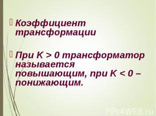 Коэффициент трансформации При K>0 трансформатор называется повыша