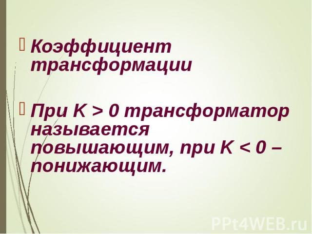 Коэффициент трансформации При K>0 трансформатор называется повышающим, при K<0 – понижающим.