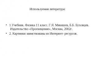 1.Учебник. Физика 11 класс. Г.Я. Мякишев, Б.Б. Буховцев. Издательство «Просвещен