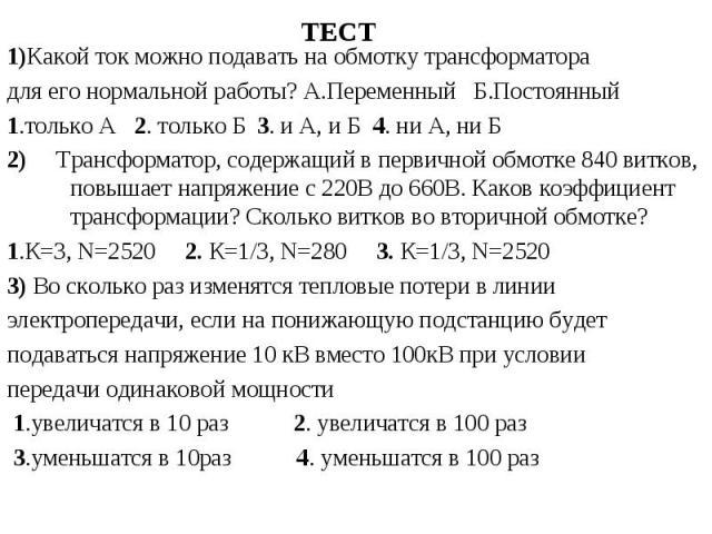 1)Какой ток можно подавать на обмотку трансформатора 1)Какой ток можно подавать на обмотку трансформатора для его нормальной работы? А.Переменный Б.Постоянный 1.только А 2. только Б 3. и А, и Б 4. ни А, ни Б 2) Трансформатор, содержащий в первичной …