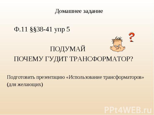 Ф.11 §§38-41 упр 5 ПОДУМАЙ ПОЧЕМУ ГУДИТ ТРАНСФОРМАТОР? Подготовить презентацию «Использование трансформаторов» (для желающих)