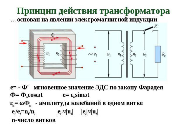 …основан на явлении электромагнитной индукции …основан на явлении электромагнитной индукции e= - Ф' мгновенное значение ЭДС по закону Фарадея Ф= Фmcosωt e= εmsinωt εm= ωФm - амплитуда колебаний в одном витке е1/е2=n1/n2 |е1|≈|u1| |e2|≈|u2| n-число витков