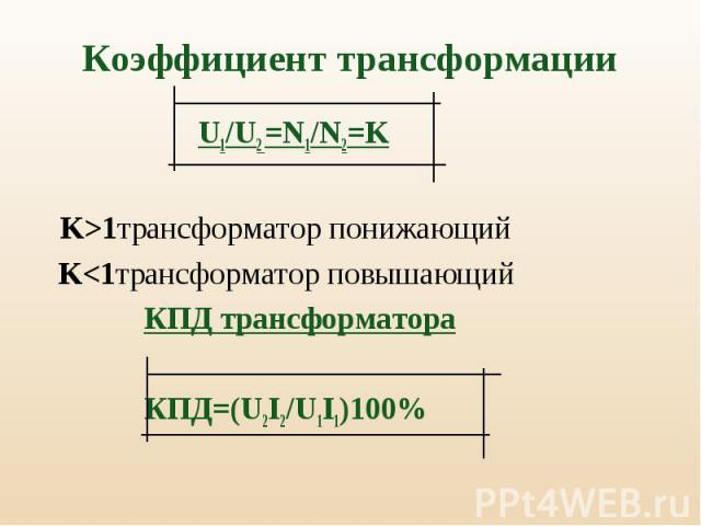 U1/U2 =N1/N2=K U1/U2 =N1/N2=K K>1трансформатор понижающий K<1трансформатор повышающий КПД трансформатора КПД=(U2I2/U1I1)100%